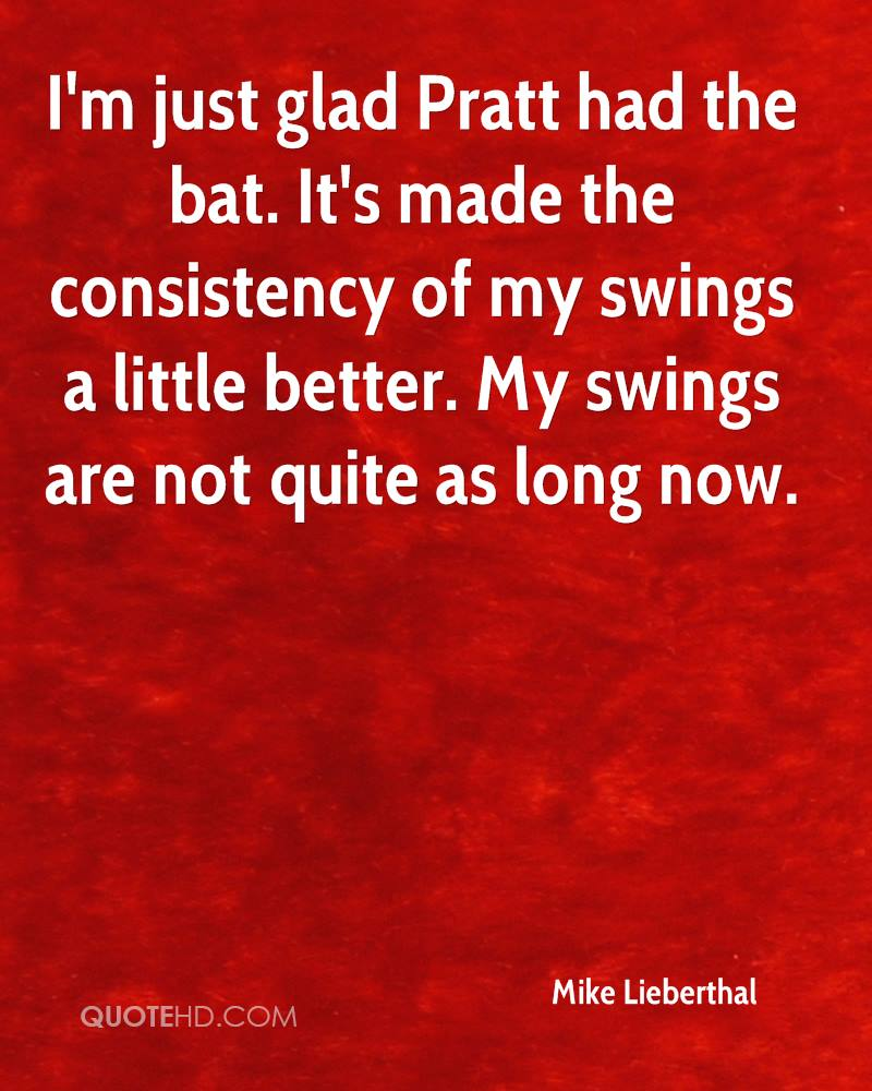 I'm just glad Pratt had the bat. It's made the consistency of my swings a little better. My swings are not quite as long now.