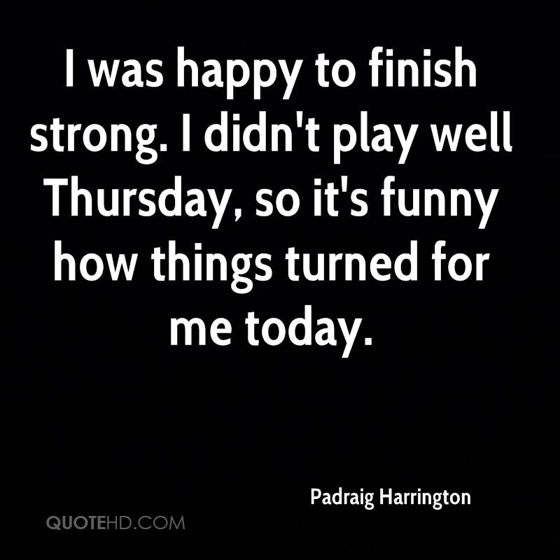 I was happy to finish strong. I didn't play well Thursday, so it's funny how things turned for me today.