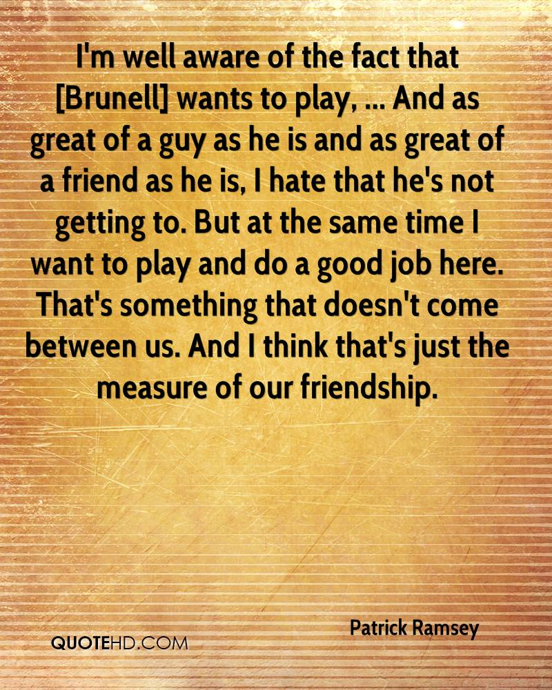I'm well aware of the fact that [Brunell] wants to play, ... And as great of a guy as he is and as great of a friend as he is, I hate that he's not getting to. But at the same time I want to play and do a good job here. That's something that doesn't come between us. And I think that's just the measure of our friendship.