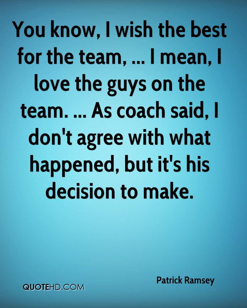 You know, I wish the best for the team, ... I mean, I love the guys on the team. ... As coach said, I don't agree with what happened, but it's his decision to make.