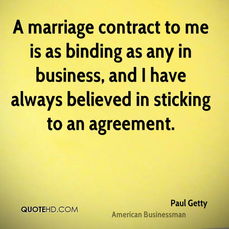 A marriage contract to me is as binding as any in business, and I have always believed in sticking to an agreement.