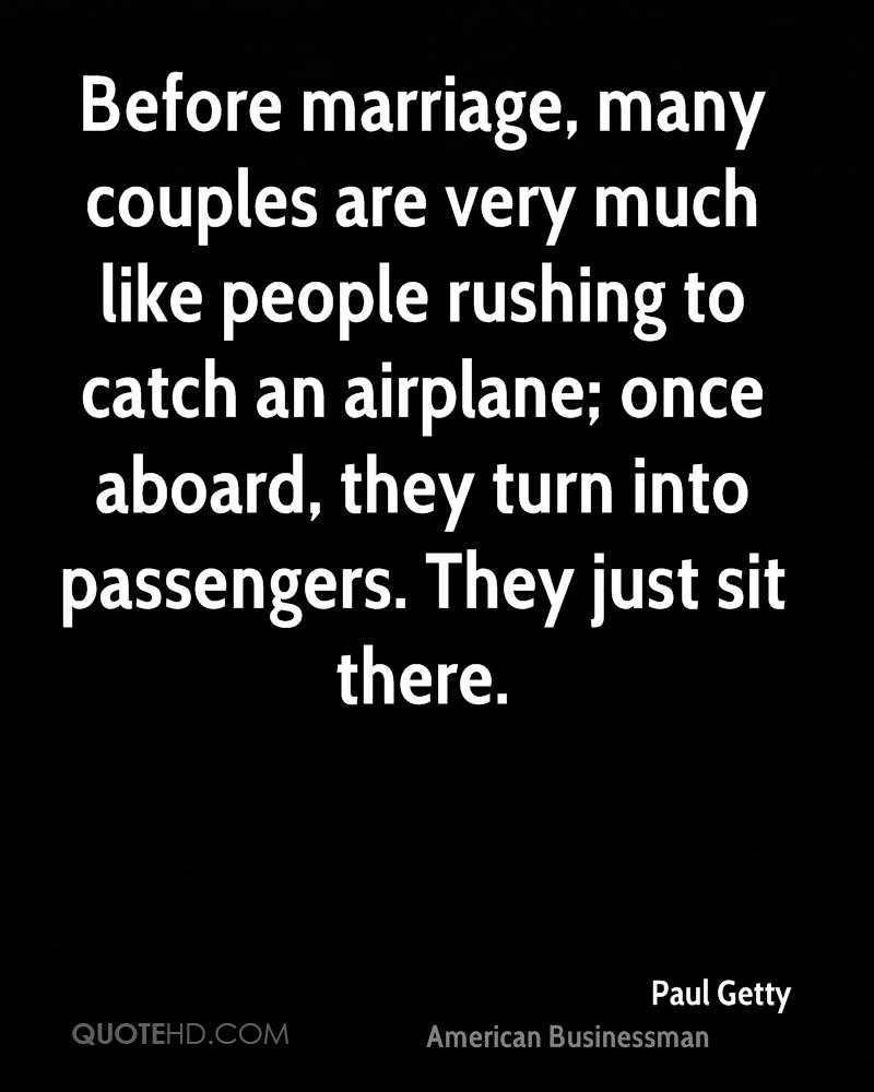 Before marriage, many couples are very much like people rushing to catch an airplane; once aboard, they turn into passengers. They just sit there.