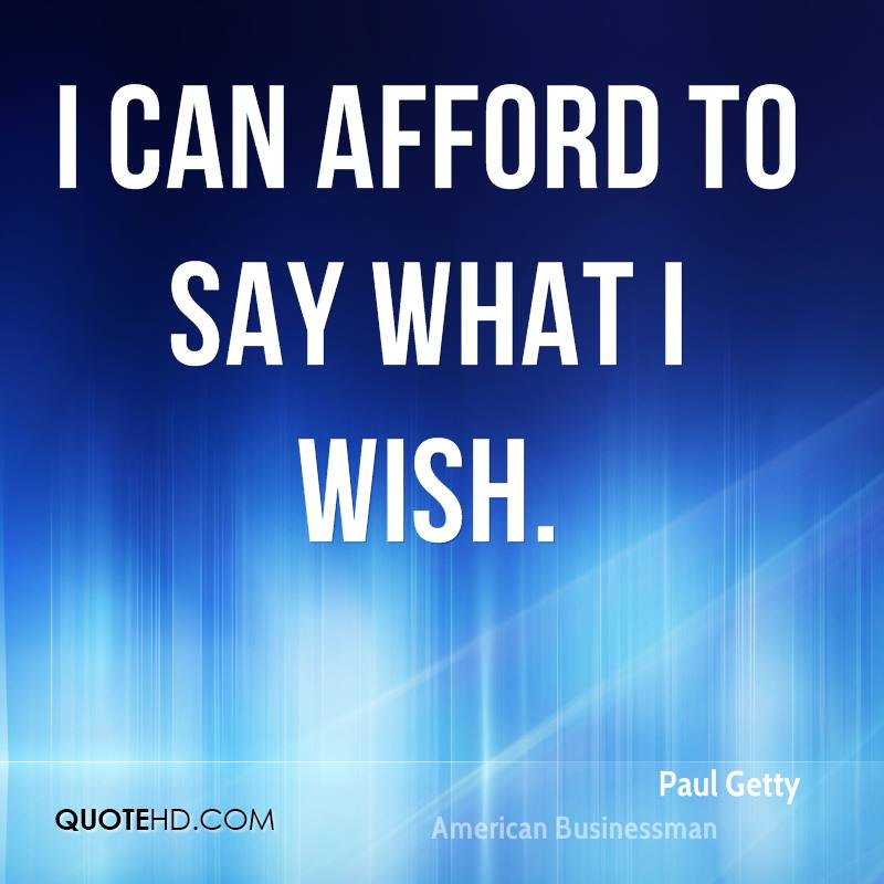 I can afford to say what I wish.