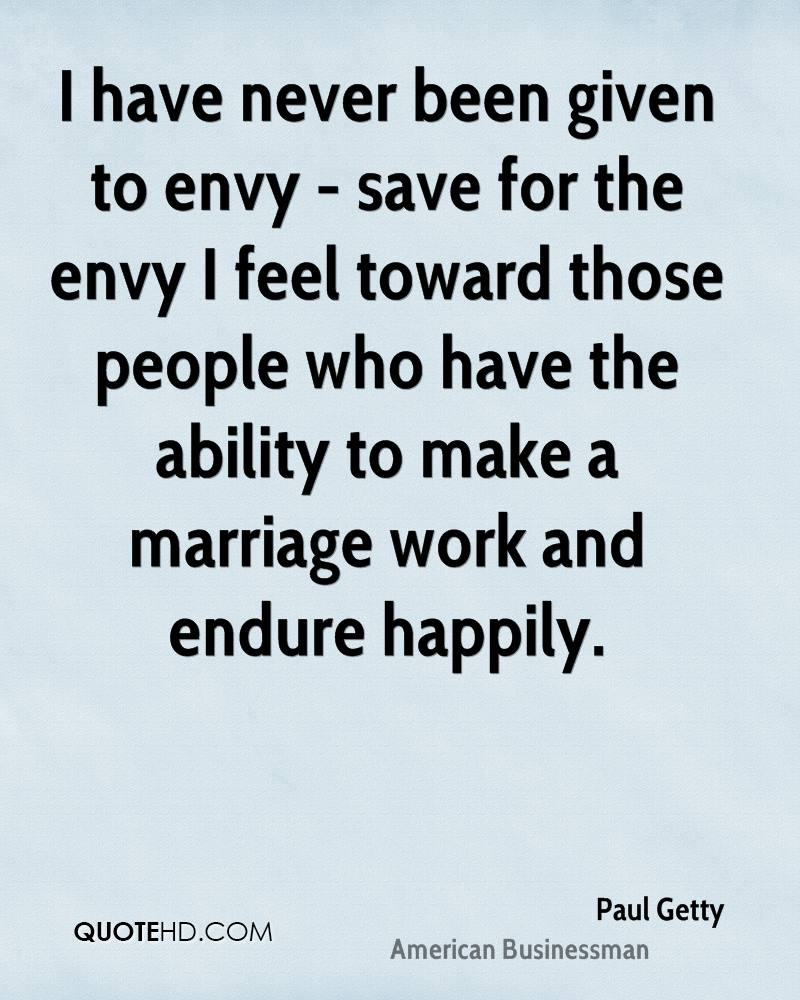 I have never been given to envy - save for the envy I feel toward those people who have the ability to make a marriage work and endure happily.