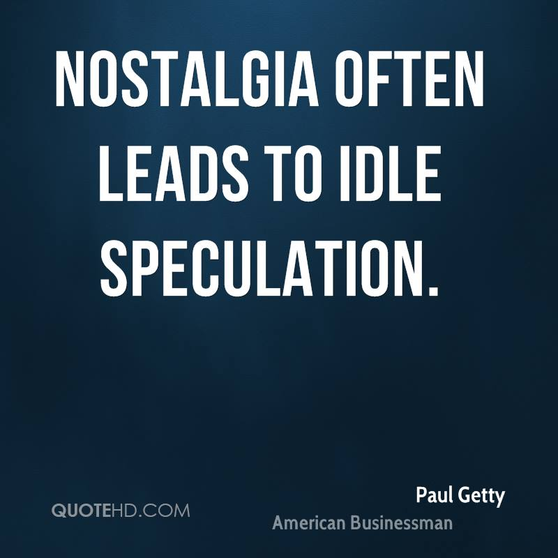 Nostalgia often leads to idle speculation.