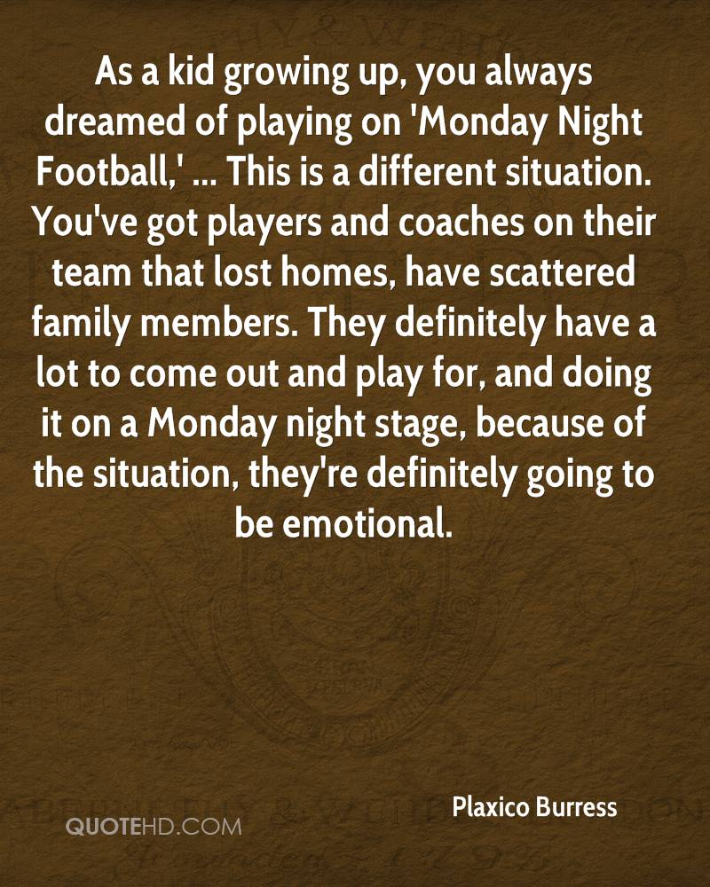 As a kid growing up, you always dreamed of playing on 'Monday Night Football,' ... This is a different situation. You've got players and coaches on their team that lost homes, have scattered family members. They definitely have a lot to come out and play for, and doing it on a Monday night stage, because of the situation, they're definitely going to be emotional.