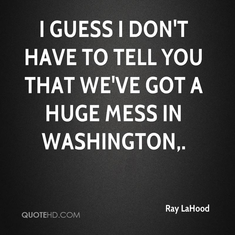 I guess I don't have to tell you that we've got a huge mess in Washington.