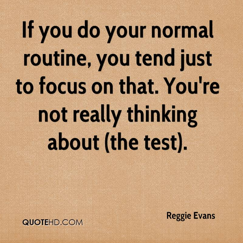 If you do your normal routine, you tend just to focus on that. You're not really thinking about (the test).