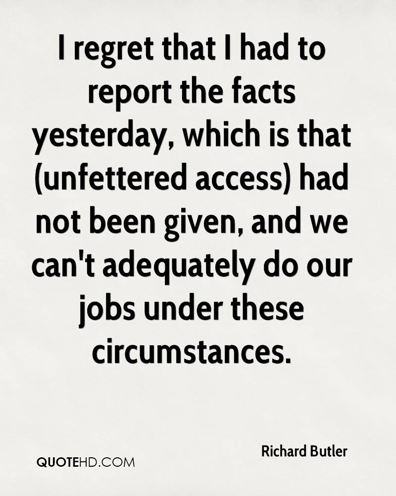 I regret that I had to report the facts yesterday, which is that (unfettered access) had not been given, and we can't adequately do our jobs under these circumstances.