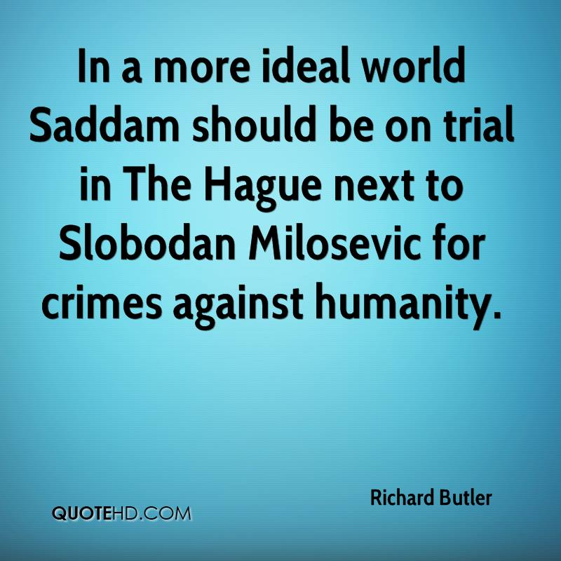 In a more ideal world Saddam should be on trial in The Hague next to Slobodan Milosevic for crimes against humanity.