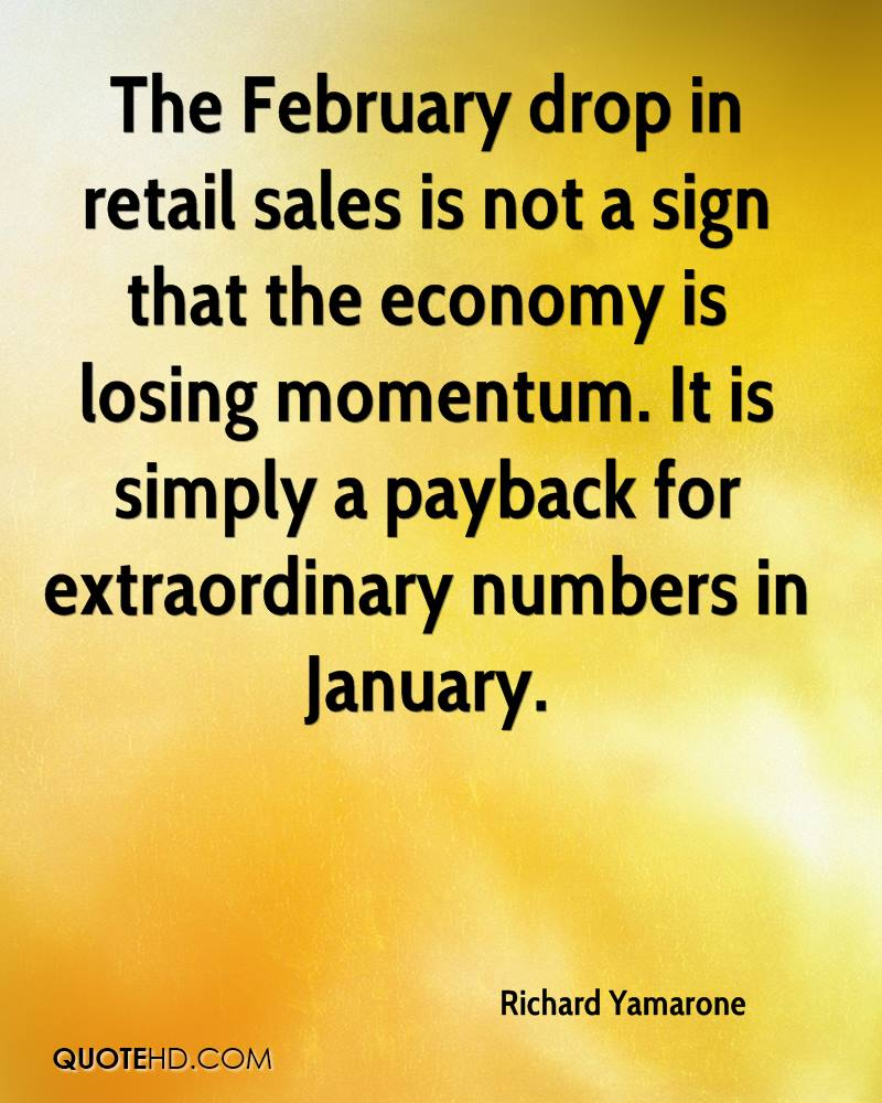 The February drop in retail sales is not a sign that the economy is losing momentum. It is simply a payback for extraordinary numbers in January.