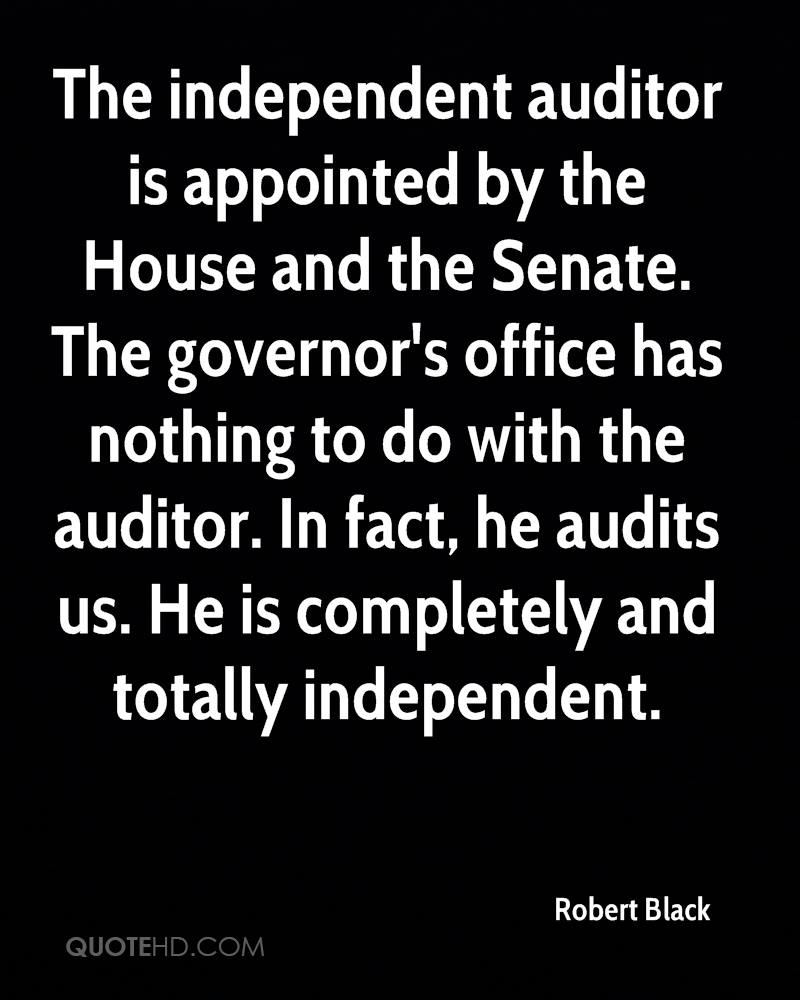 The independent auditor is appointed by the House and the Senate. The governor's office has nothing to do with the auditor. In fact, he audits us. He is completely and totally independent.