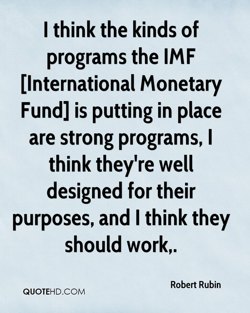I think the kinds of programs the IMF [International Monetary Fund] is putting in place are strong programs, I think they're well designed for their purposes, and I think they should work.