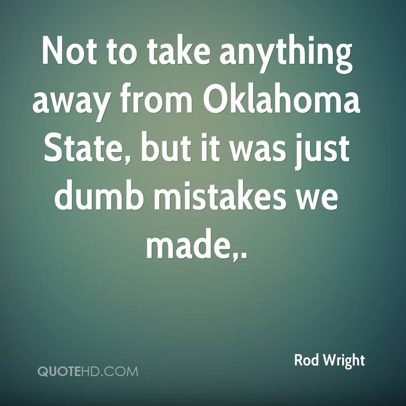 Not to take anything away from Oklahoma State, but it was just dumb mistakes we made.
