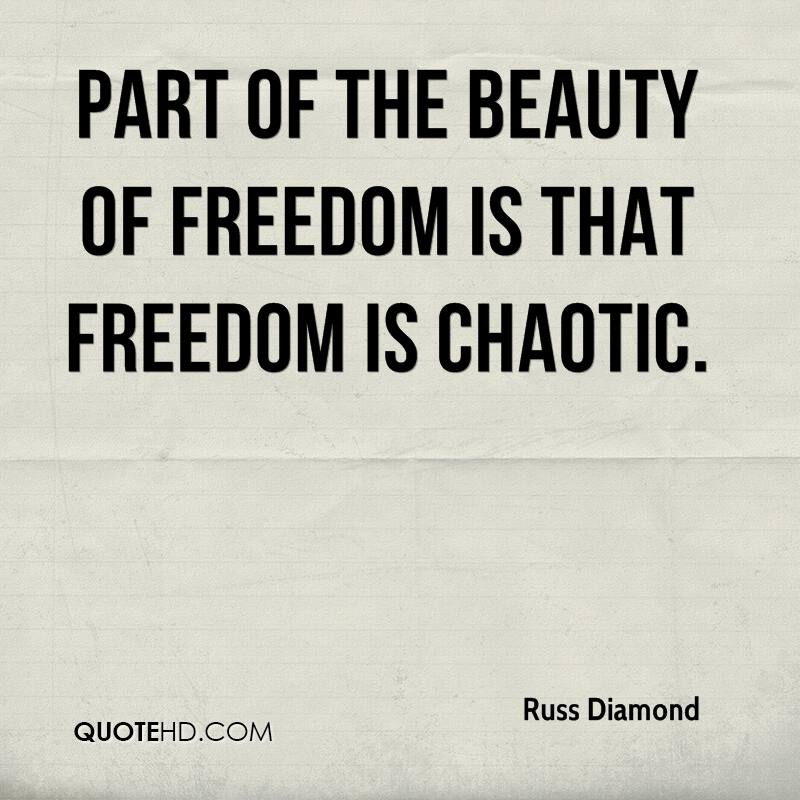 Part of the beauty of freedom is that freedom is chaotic.
