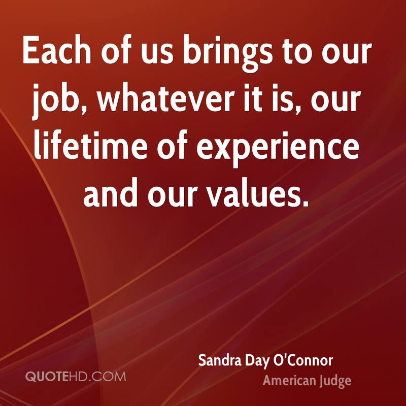 Each of us brings to our job, whatever it is, our lifetime of experience and our values.
