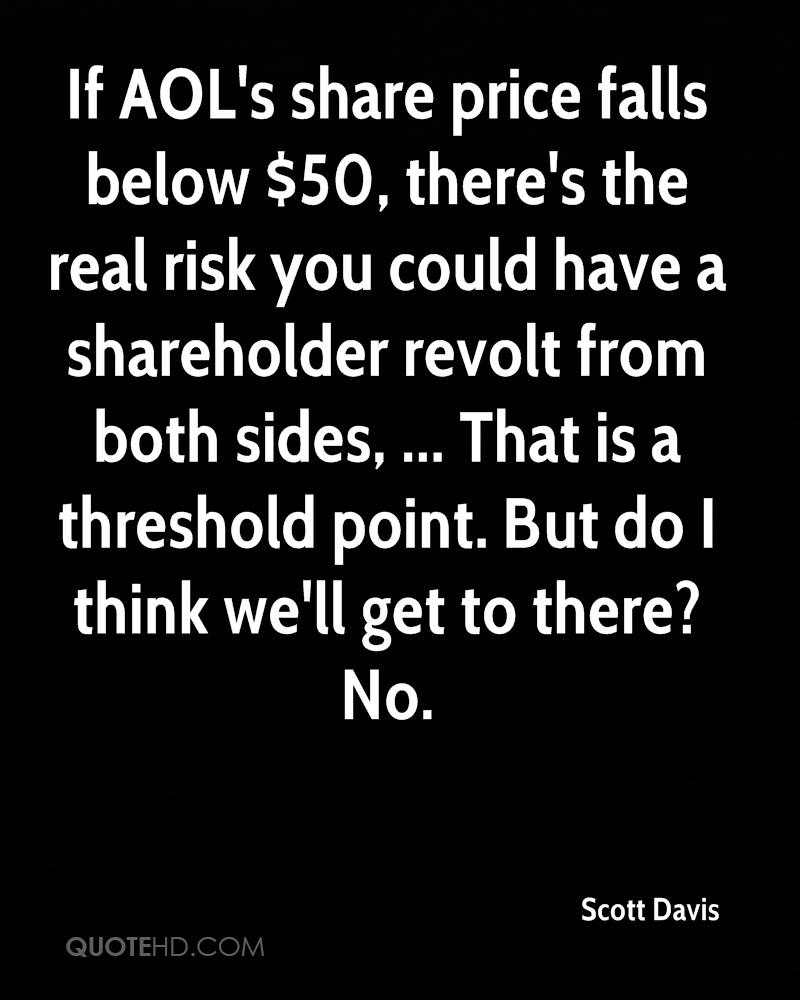 If AOL's share price falls below $50, there's the real risk you could have a shareholder revolt from both sides, ... That is a threshold point. But do I think we'll get to there? No.
