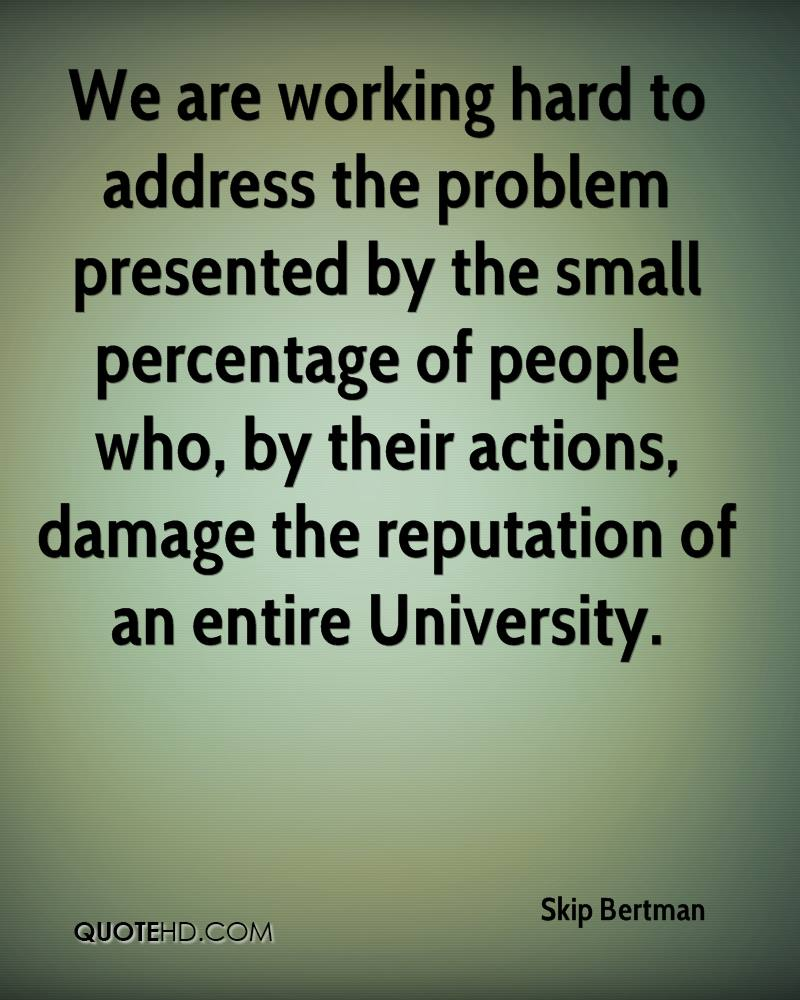 We are working hard to address the problem presented by the small percentage of people who, by their actions, damage the reputation of an entire University.