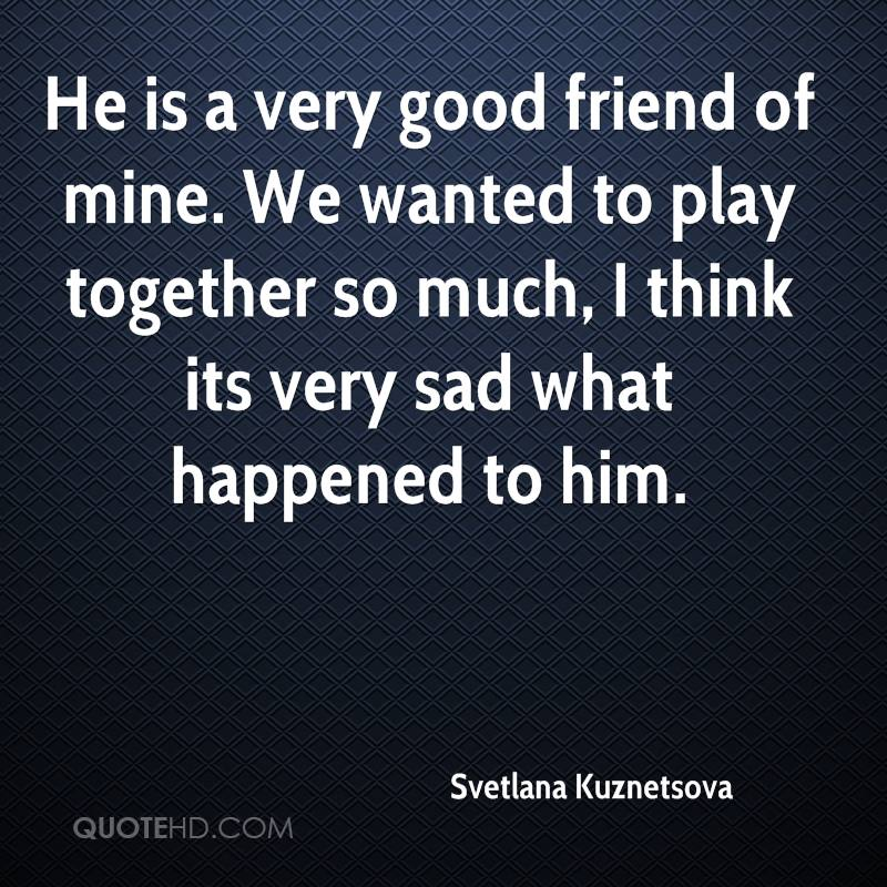 He is a very good friend of mine. We wanted to play together so much, I think its very sad what happened to him.