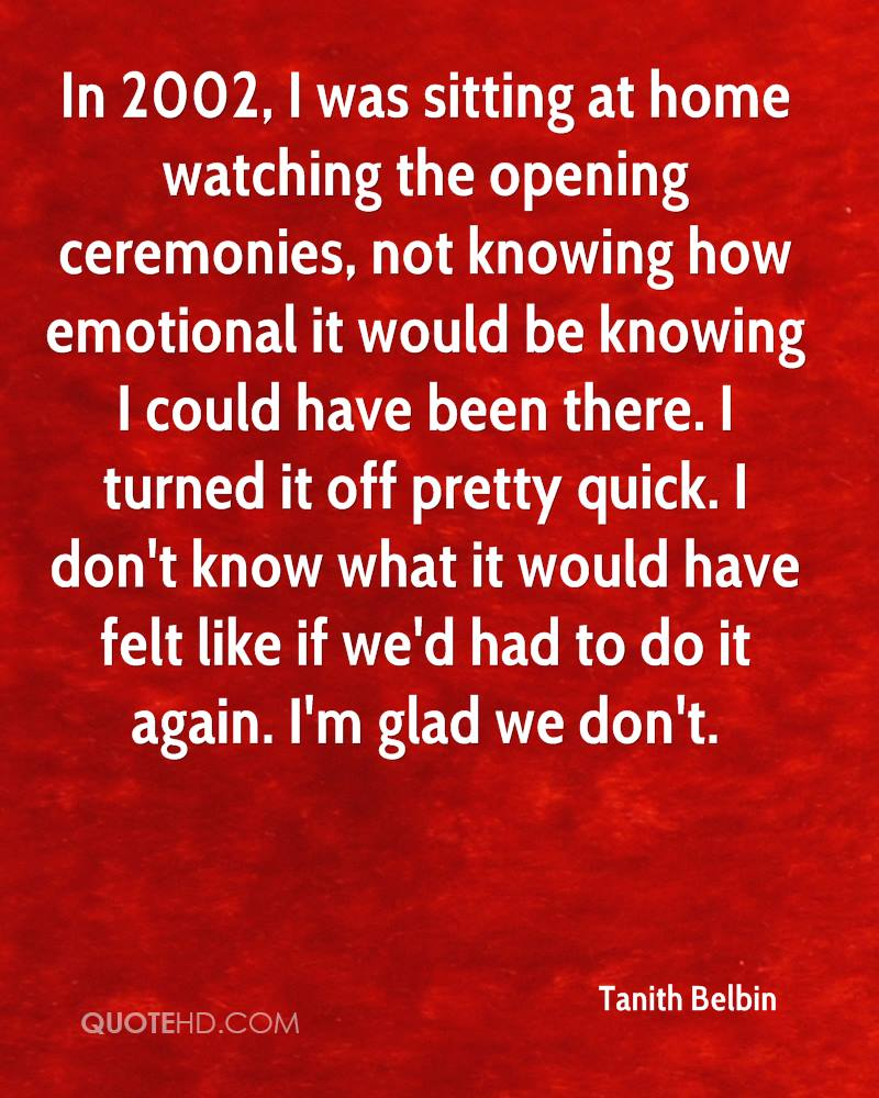 In 2002, I was sitting at home watching the opening ceremonies, not knowing how emotional it would be knowing I could have been there. I turned it off pretty quick. I don't know what it would have felt like if we'd had to do it again. I'm glad we don't.