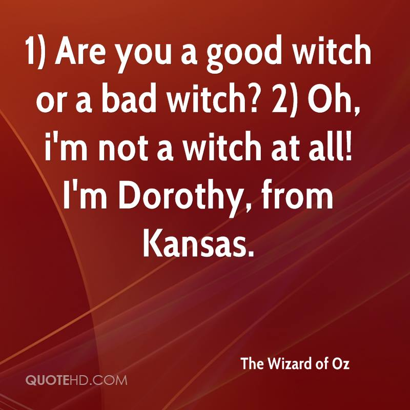 1) Are you a good witch or a bad witch? 2) Oh, i'm not a witch at all! I'm Dorothy, from Kansas.