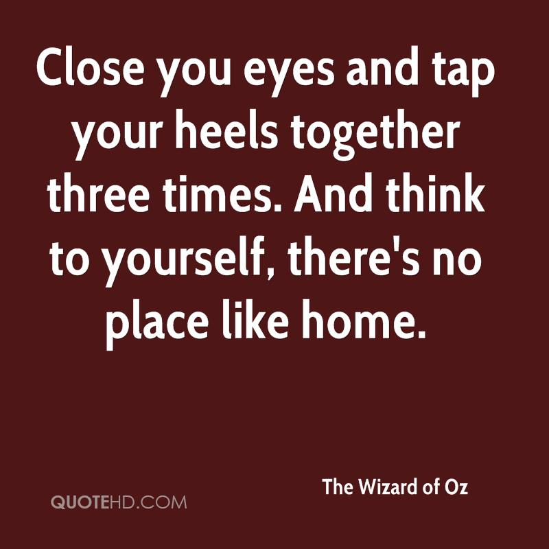 Close you eyes and tap your heels together three times. And think to yourself, there's no place like home.