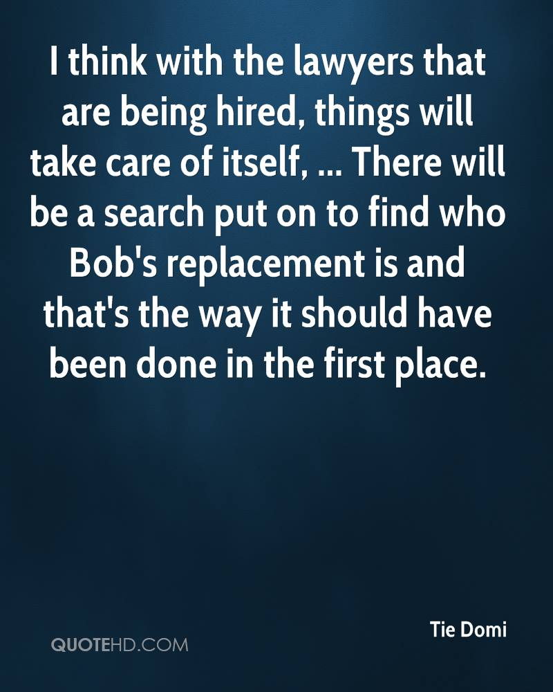 I think with the lawyers that are being hired, things will take care of itself, ... There will be a search put on to find who Bob's replacement is and that's the way it should have been done in the first place.