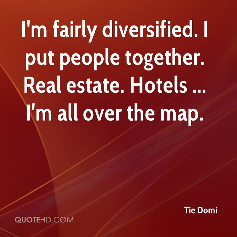 I'm fairly diversified. I put people together. Real estate. Hotels ... I'm all over the map.