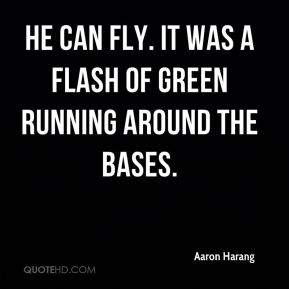Aaron Harang - He can fly. It was a flash of green running around the bases.