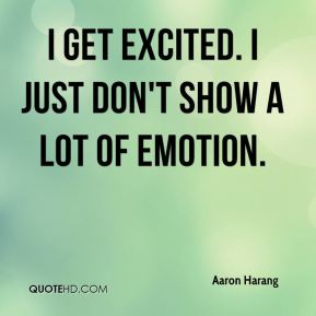 Aaron Harang - I get excited. I just don't show a lot of emotion.