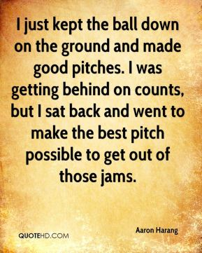 Aaron Harang - I just kept the ball down on the ground and made good pitches. I was getting behind on counts, but I sat back and went to make the best pitch possible to get out of those jams.