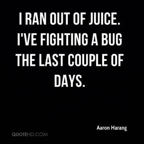 Aaron Harang - I ran out of juice. I've fighting a bug the last couple of days.