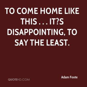 Adam Foote - To come home like this . . . It?s disappointing, to say the least.