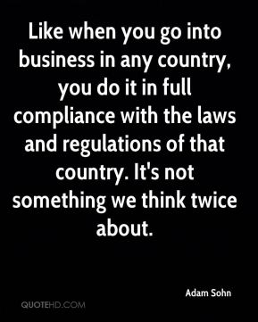 Like when you go into business in any country, you do it in full compliance with the laws and regulations of that country. It's not something we think twice about.