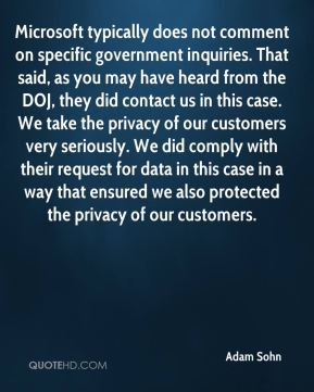 Adam Sohn - Microsoft typically does not comment on specific government inquiries. That said, as you may have heard from the DOJ, they did contact us in this case. We take the privacy of our customers very seriously. We did comply with their request for data in this case in a way that ensured we also protected the privacy of our customers.