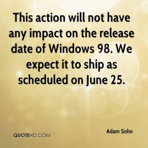 Adam Sohn - This action will not have any impact on the release date of Windows 98. We expect it to ship as scheduled on June 25.