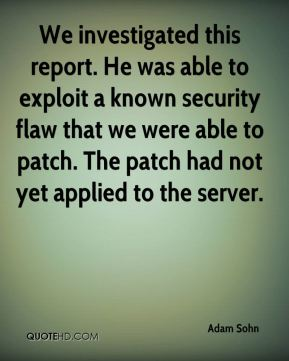 Adam Sohn - We investigated this report. He was able to exploit a known security flaw that we were able to patch. The patch had not yet applied to the server.