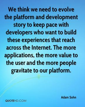 Adam Sohn - We think we need to evolve the platform and development story to keep pace with developers who want to build these experiences that reach across the Internet. The more applications, the more value to the user and the more people gravitate to our platform.