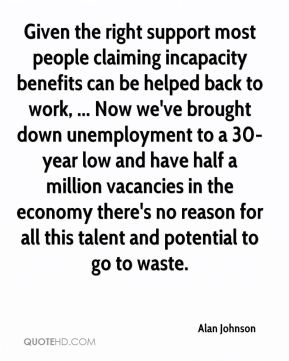 Given the right support most people claiming incapacity benefits can be helped back to work, ... Now we've brought down unemployment to a 30-year low and have half a million vacancies in the economy there's no reason for all this talent and potential to go to waste.