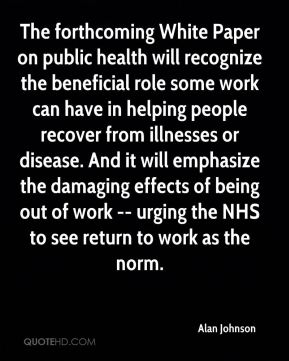The forthcoming White Paper on public health will recognize the beneficial role some work can have in helping people recover from illnesses or disease. And it will emphasize the damaging effects of being out of work -- urging the NHS to see return to work as the norm.