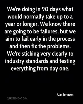 We're doing in 90 days what would normally take up to a year or longer. We know there are going to be failures, but we aim to fail early in the process and then fix the problems. We're sticking very clearly to industry standards and testing everything from day one.