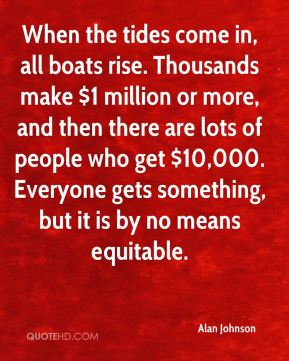 Alan Johnson - When the tides come in, all boats rise. Thousands make $1 million or more, and then there are lots of people who get $10,000. Everyone gets something, but it is by no means equitable.
