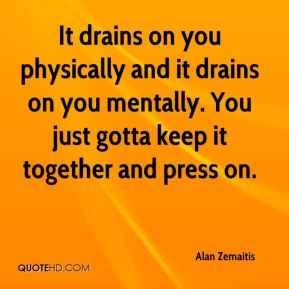 Alan Zemaitis - It drains on you physically and it drains on you mentally. You just gotta keep it together and press on.