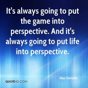 Alan Zemaitis - It's always going to put the game into perspective. And it's always going to put life into perspective.