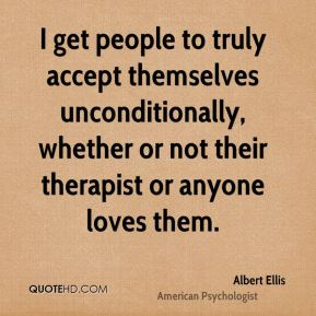 Albert Ellis - I get people to truly accept themselves unconditionally, whether or not their therapist or anyone loves them.