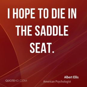 Albert Ellis - I hope to die in the saddle seat.