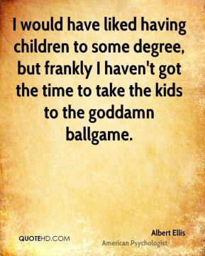 Albert Ellis - I would have liked having children to some degree, but frankly I haven't got the time to take the kids to the goddamn ballgame.