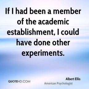Albert Ellis - If I had been a member of the academic establishment, I could have done other experiments.