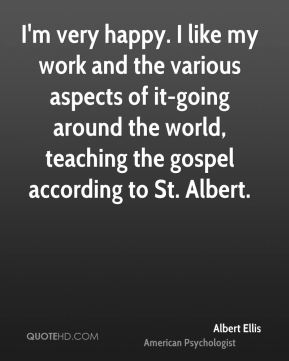 Albert Ellis - I'm very happy. I like my work and the various aspects of it-going around the world, teaching the gospel according to St. Albert.
