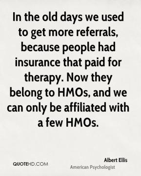 Albert Ellis - In the old days we used to get more referrals, because people had insurance that paid for therapy. Now they belong to HMOs, and we can only be affiliated with a few HMOs.